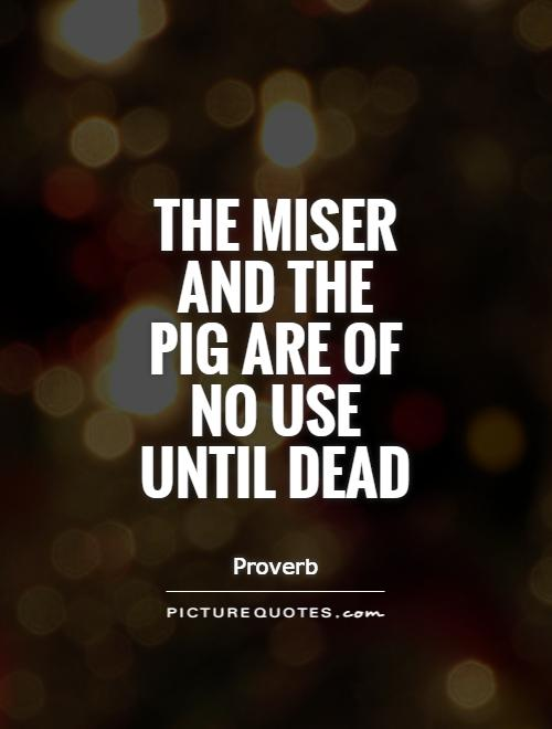 The miser and the pig are of no use until dead Picture Quote #1
