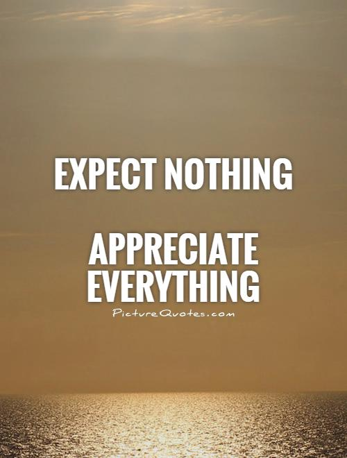 Expect nothing    Appreciate everything Picture Quote #1