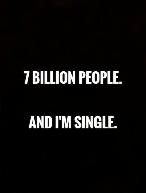 7 billion people.    And I'm single Picture Quote #1