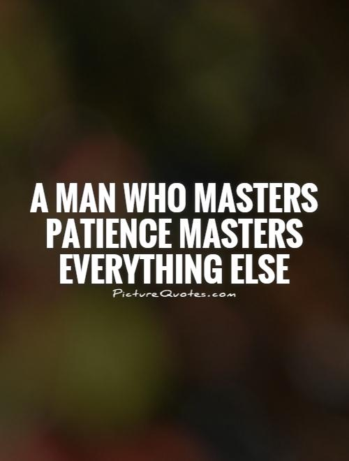 A man who masters patience masters everything else Picture Quote #1