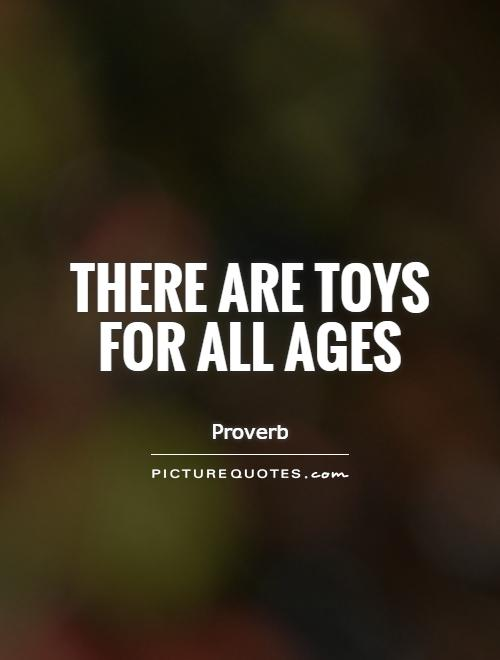 There are toys for all ages Picture Quote #1