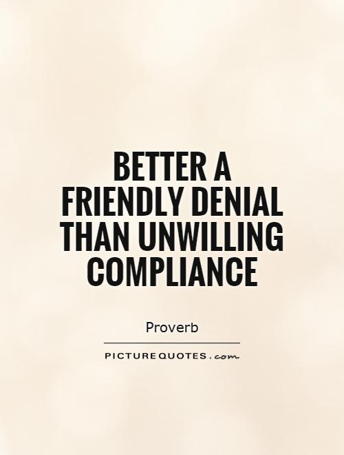 Better a friendly denial than unwilling compliance Picture Quote #1