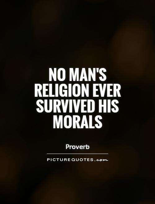 No man's religion ever survived his morals Picture Quote #1