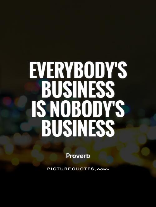 Everybody's business  is nobody's business Picture Quote #1
