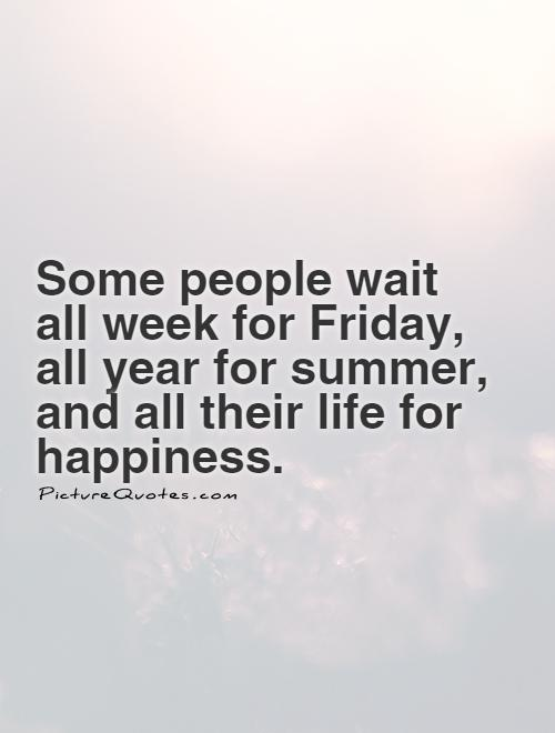 Some people wait all week for Friday, all year for summer, and all their life for happiness Picture Quote #1