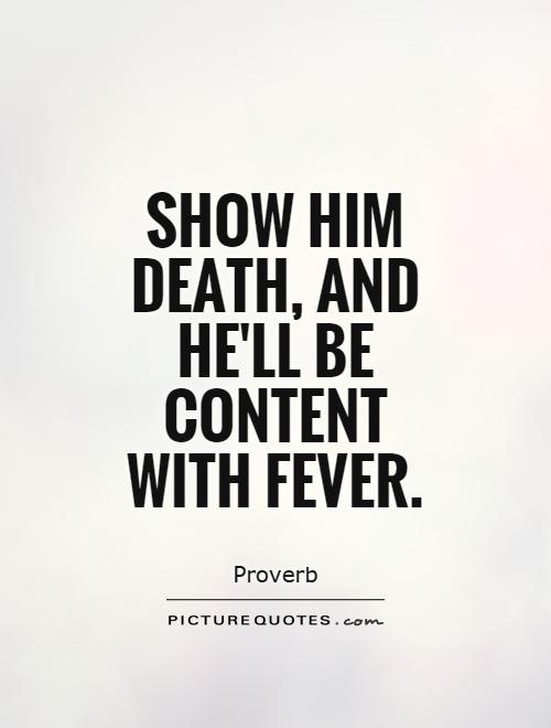 Show him death, and he'll be content with fever Picture Quote #1