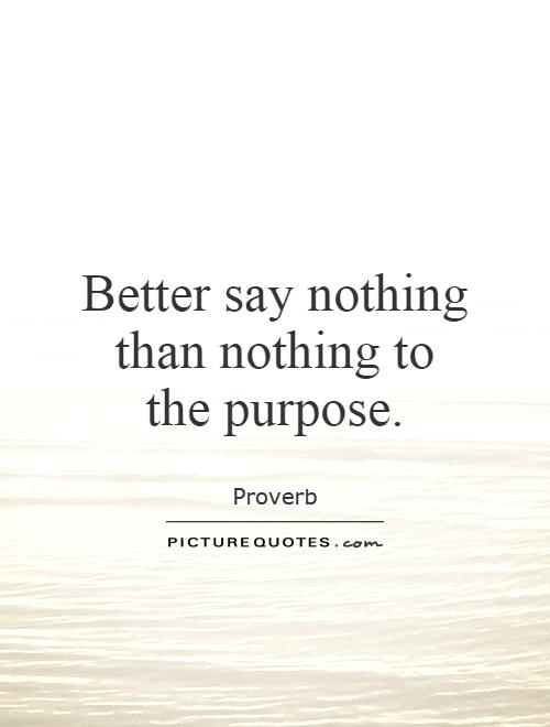 Better say nothing than nothing to the purpose Picture Quote #1