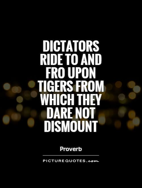 Dictators ride to and fro upon tigers from which they dare not dismount Picture Quote #1