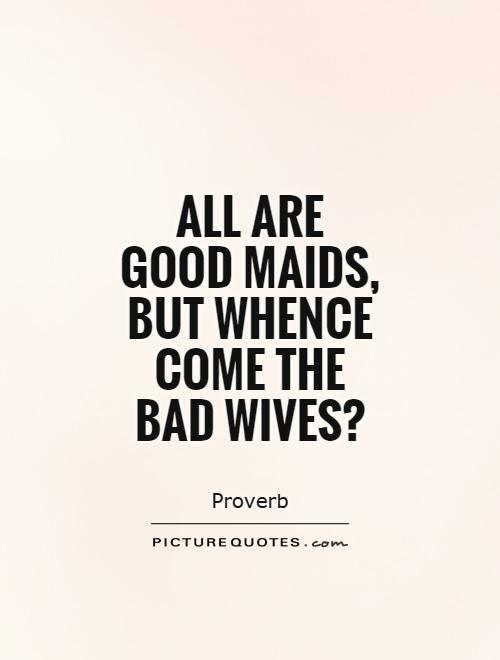 All are good maids, but whence come the bad wives? | Picture ...