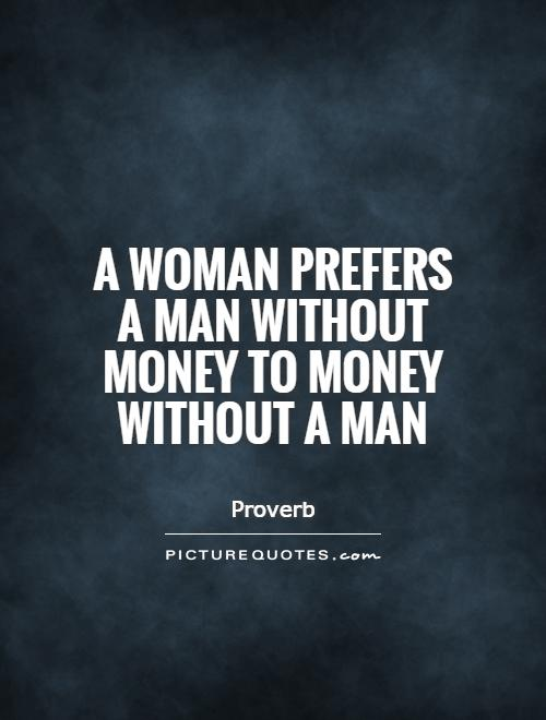A woman prefers a man without money to money without a man Picture Quote #1