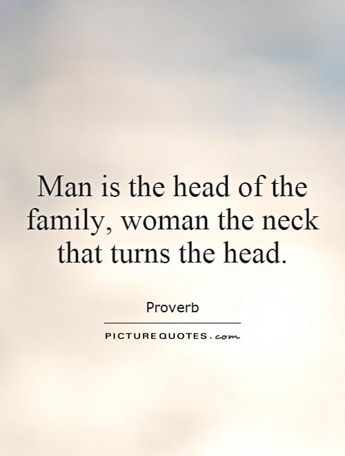 Man is the head of the family, woman the neck that turns the head Picture Quote #1