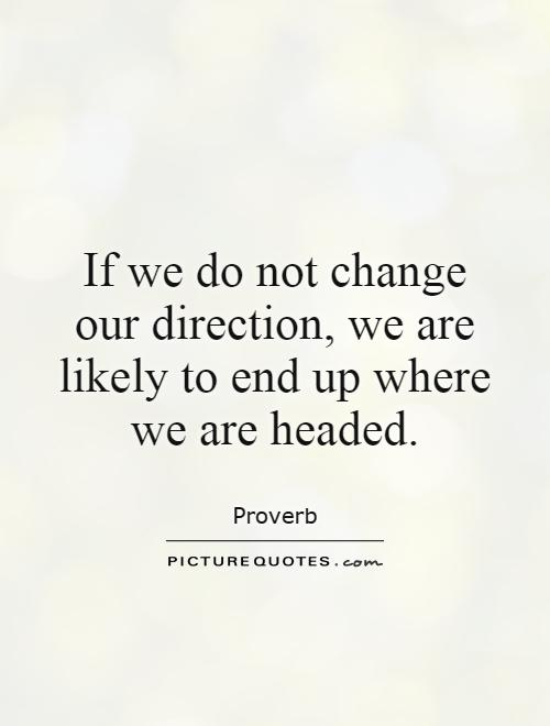If we do not change our direction, we are likely to end up where we are headed Picture Quote #1