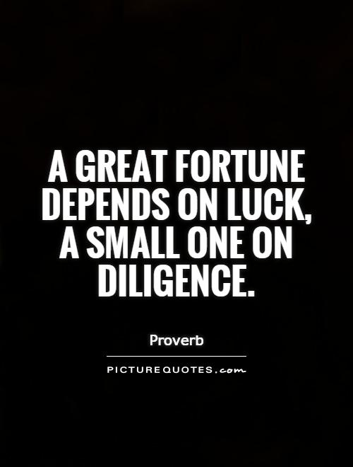 A great fortune depends on luck, a small one on diligence Picture Quote #1