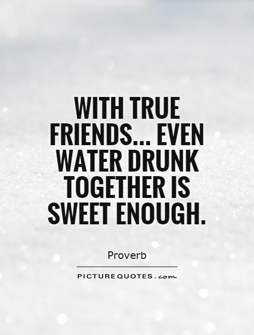 With true friends... Even water drunk together is sweet enough Picture Quote #1