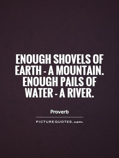 Enough shovels of Earth - a mountain. Enough pails of water - a river Picture Quote #1