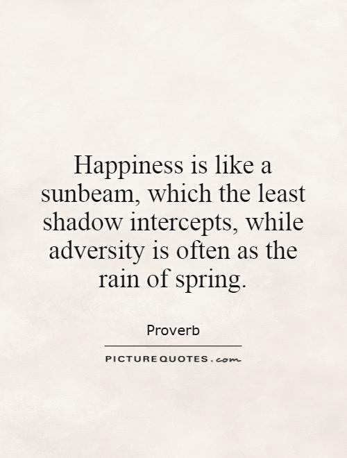 Happiness is like a sunbeam, which the least shadow intercepts, while adversity is often as the rain of spring Picture Quote #1