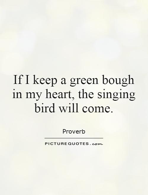 If I keep a green bough in my heart, the singing bird will come Picture Quote #1