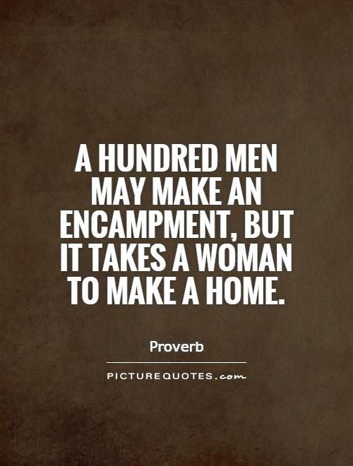 A hundred men may make an encampment, but it takes a woman to make a home Picture Quote #1