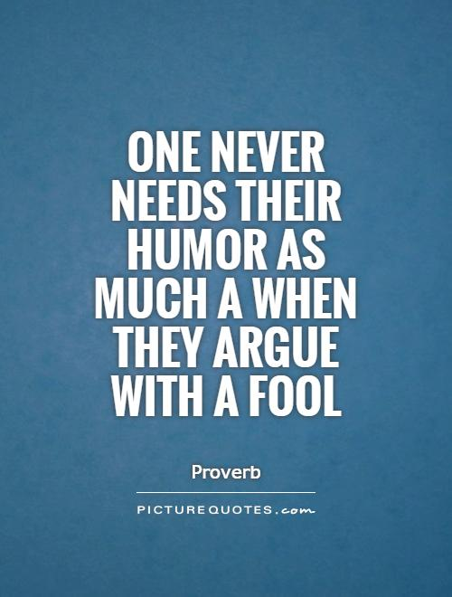 One never needs their humor as much a when they argue with a fool Picture Quote #1