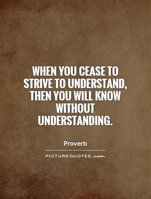 When you cease to strive to understand, then you will know without understanding Picture Quote #1