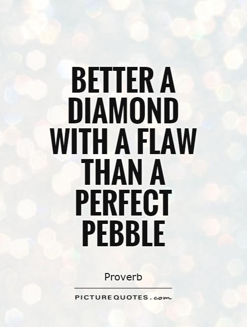 Better a diamond with a flaw than a perfect pebble Picture Quote #1