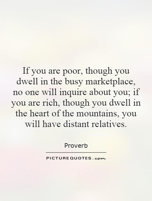 If you are poor, though you dwell in the busy marketplace, no one will inquire about you; if you are rich, though you dwell in the heart of the mountains, you will have distant relatives Picture Quote #1