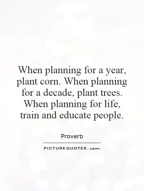 When planning for a year, plant corn. When planning for a decade, plant trees. When planning for life, train and educate people Picture Quote #1
