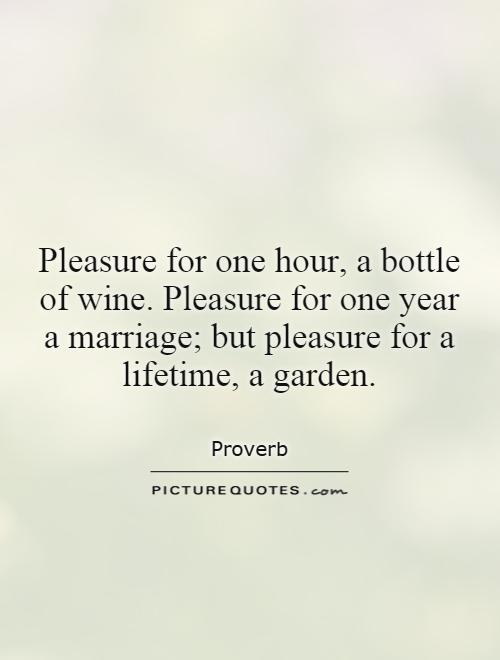 Pleasure for one hour, a bottle of wine. Pleasure for one year a marriage; but pleasure for a lifetime, a garden Picture Quote #1