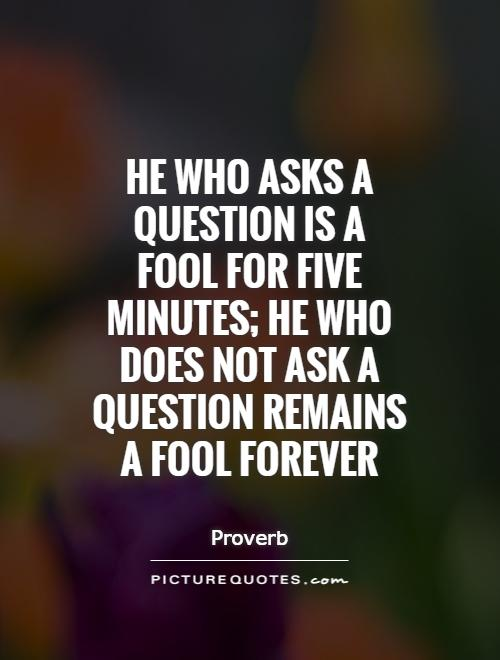 He who asks a question is a fool for five minutes; he who does not ask a question remains a fool forever Picture Quote #1