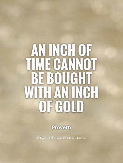 An inch of time cannot be bought with an inch of gold Picture Quote #1