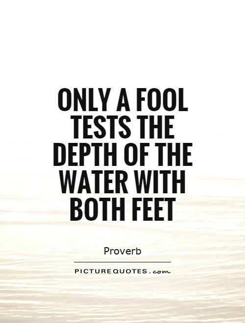 Only a fool tests the depth of the water with both feet Picture Quote #1