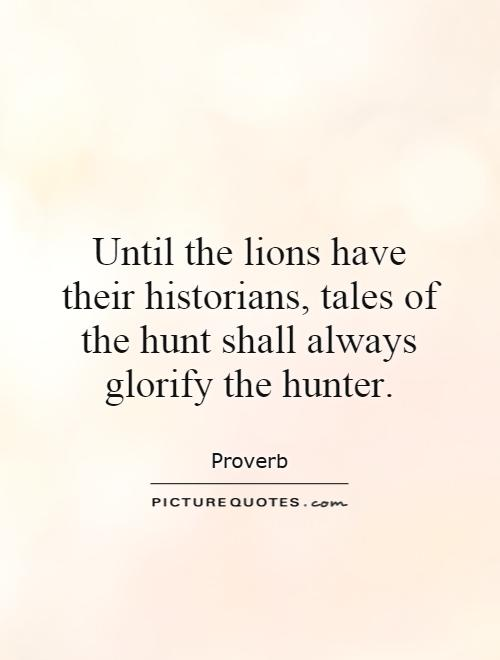 Until the lions have their historians, tales of the hunt shall always glorify the hunter Picture Quote #1