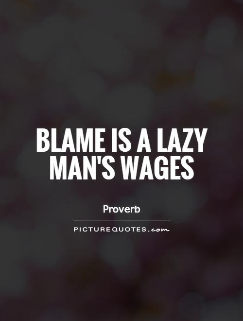 Blame is a lazy man's wages Picture Quote #1