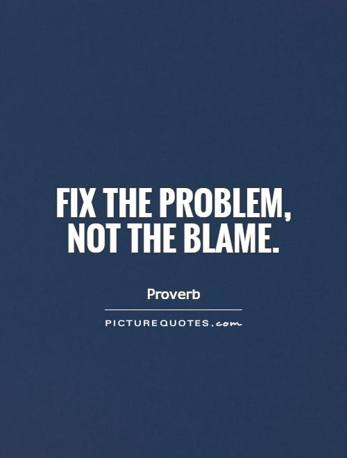 Fix the problem, not the blame Picture Quote #1