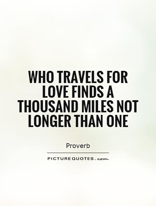 Who travels for love finds a thousand miles not longer than one Picture Quote #1