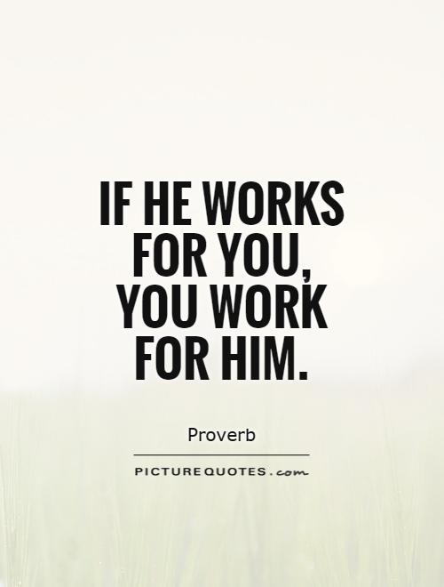 If he works for you, you work for him Picture Quote #1