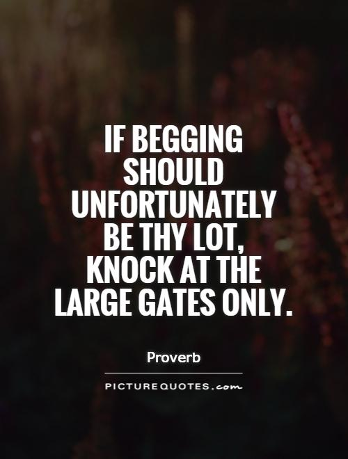 If begging should unfortunately be thy lot,  knock at the large gates only Picture Quote #1