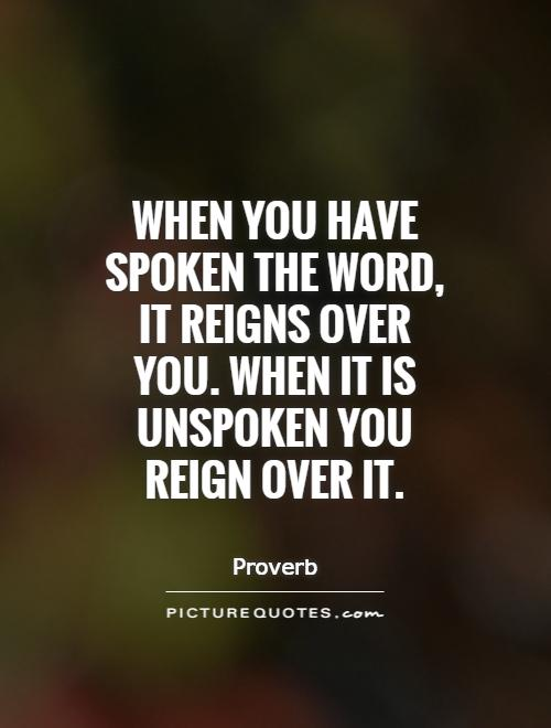 When you have spoken the word, it reigns over you. When it is unspoken you reign over it Picture Quote #1