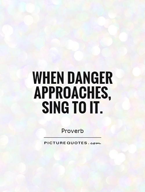 When danger approaches, sing to it Picture Quote #1