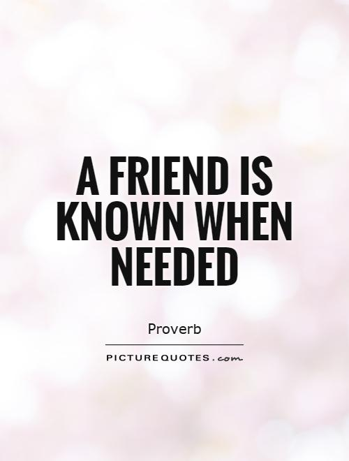 A friend is known when needed Picture Quote #1