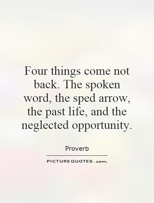 Four things come not back. The spoken word, the sped arrow, the past life, and the neglected opportunity Picture Quote #1