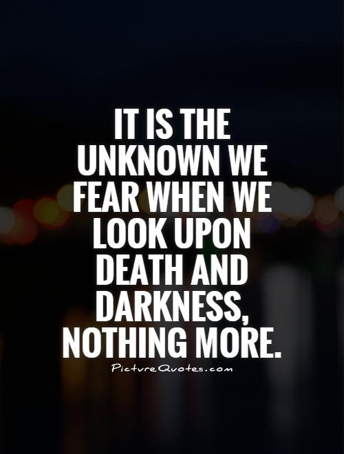 It is the unknown we fear when we look upon death and darkness, nothing more Picture Quote #1
