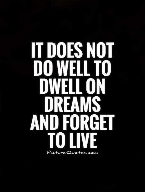 It does not do well to dwell on dreams and forget to live Picture Quote #1