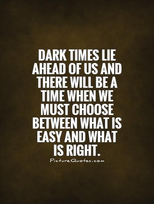 Dark times lie ahead of us and there will be a time when we must choose between what is easy and what is right Picture Quote #1