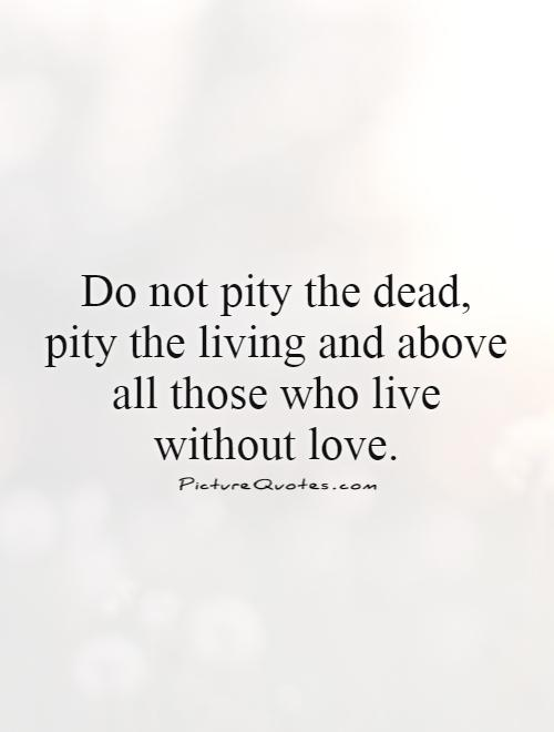 Do not pity the dead, pity the living and above all those who live without love Picture Quote #1