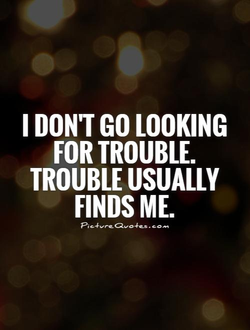 I don't go looking for trouble. Trouble usually finds me Picture Quote #1