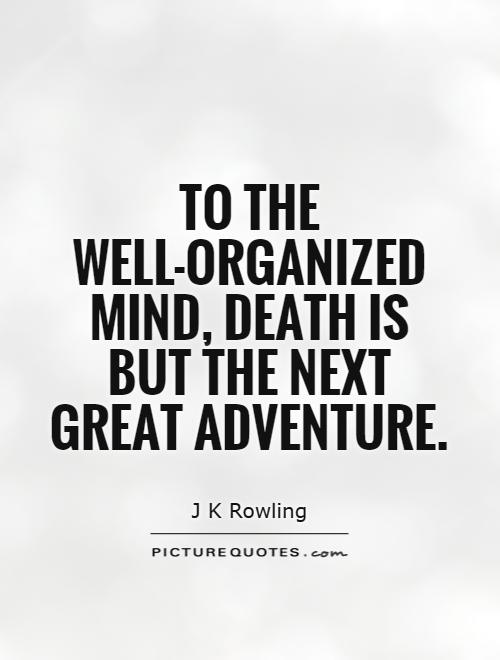 To The Well Organized Mind Death Is But The Next Great Adventure