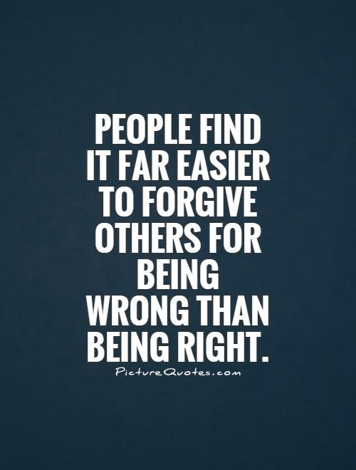 People find it far easier to forgive others for being wrong than being right Picture Quote #1