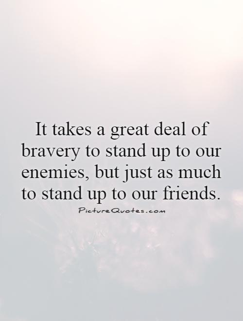 It takes a great deal of bravery to stand up to our enemies, but just as much to stand up to our friends Picture Quote #1
