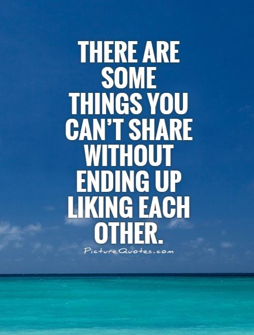 There are some things you can't share without ending up liking each other Picture Quote #1